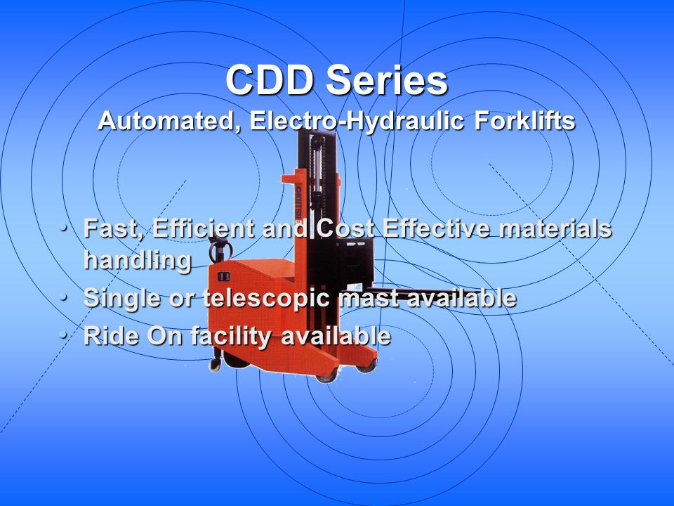 CDD Series Automated, Electro-Hydraulic Forklifts Fast, Efficient and Cost Effective materials handling Fast, Efficient and Cost Effective materials h