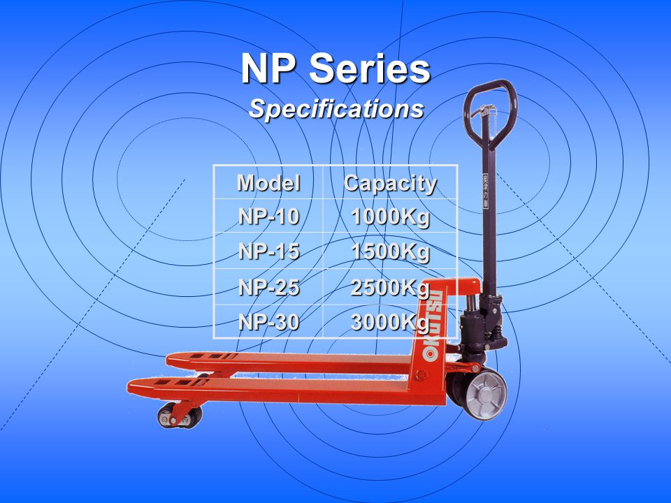 NP Series Specifications ModelCapacityNP-101000Kg NP-151500Kg NP-252500Kg NP-303000Kg