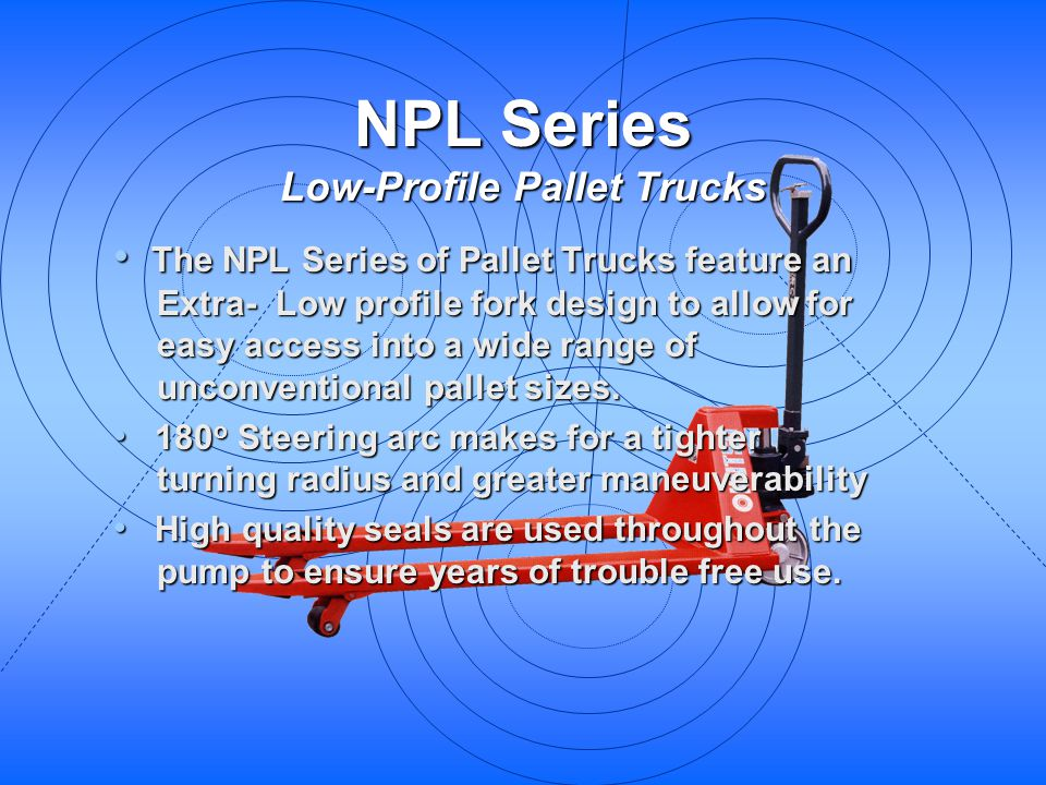 NPL Series Low-Profile Pallet Trucks The NPL Series of Pallet Trucks feature an Extra- Low profile fork design to allow for easy access into a wide ra