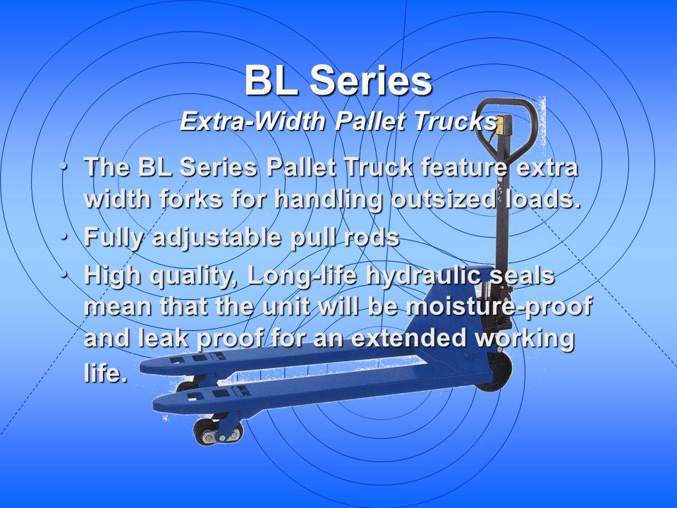 BL Series Extra-Width Pallet Trucks The BL Series Pallet Truck feature extra width forks for handling outsized loads. The BL Series Pallet Truck featu