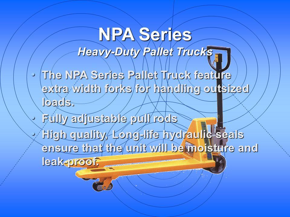 NPA Series Heavy-Duty Pallet Trucks The NPA Series Pallet Truck feature extra width forks for handling outsized loads. The NPA Series Pallet Truck fea