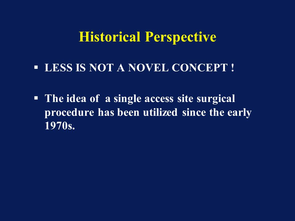 Historical Perspective  LESS IS NOT A NOVEL CONCEPT !  The idea of a single access site surgical procedure has been utilized since the early 1970s.