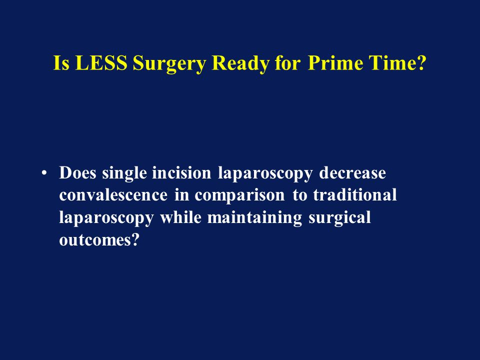 Is LESS Surgery Ready for Prime Time? Does single incision laparoscopy decrease convalescence in comparison to traditional laparoscopy while maintaini