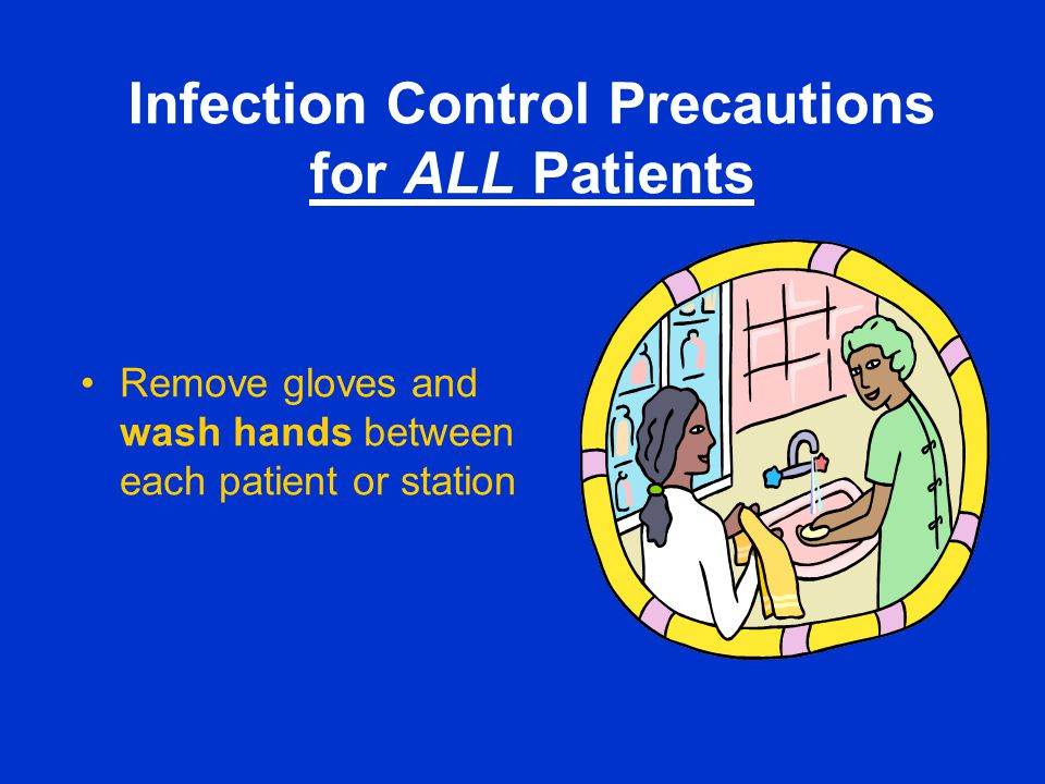 Infection Control Precautions for ALL Patients Remove gloves and wash hands between each patient or station