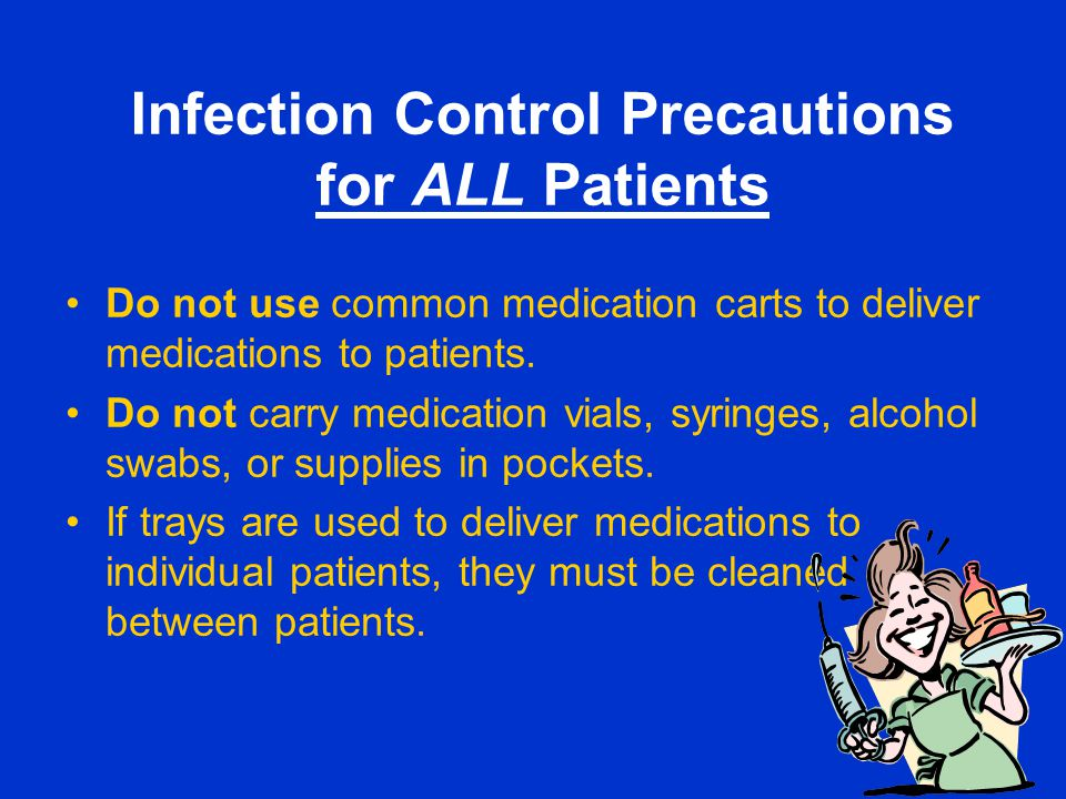 Infection Control Precautions for ALL Patients Do not use common medication carts to deliver medications to patients. Do not carry medication vials, s