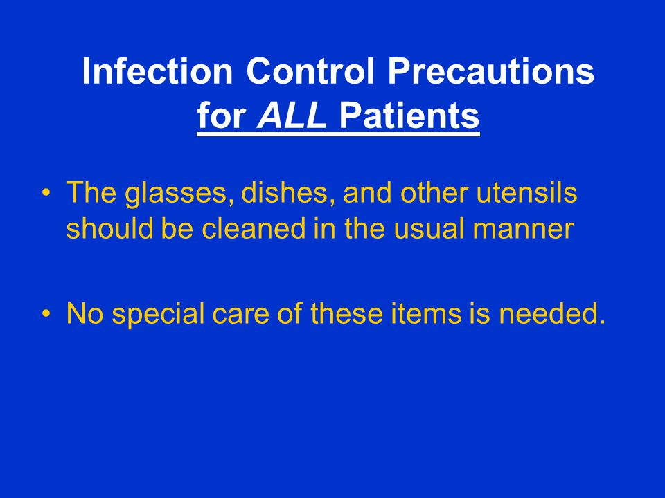 Infection Control Precautions for ALL Patients The glasses, dishes, and other utensils should be cleaned in the usual manner No special care of these