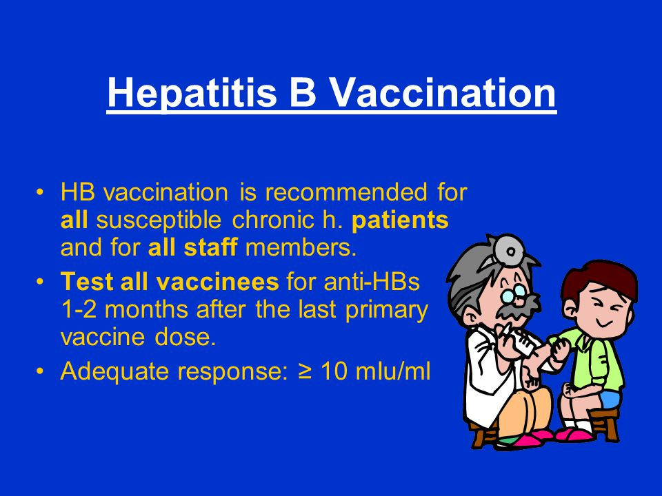 Hepatitis B Vaccination HB vaccination is recommended for all susceptible chronic h. patients and for all staff members. Test all vaccinees for anti-H