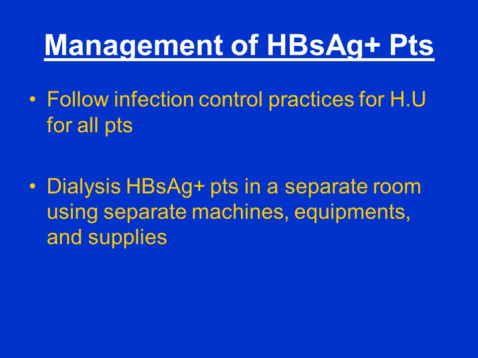 Management of HBsAg+ Pts Follow infection control practices for H.U for all pts Dialysis HBsAg+ pts in a separate room using separate machines, equipm