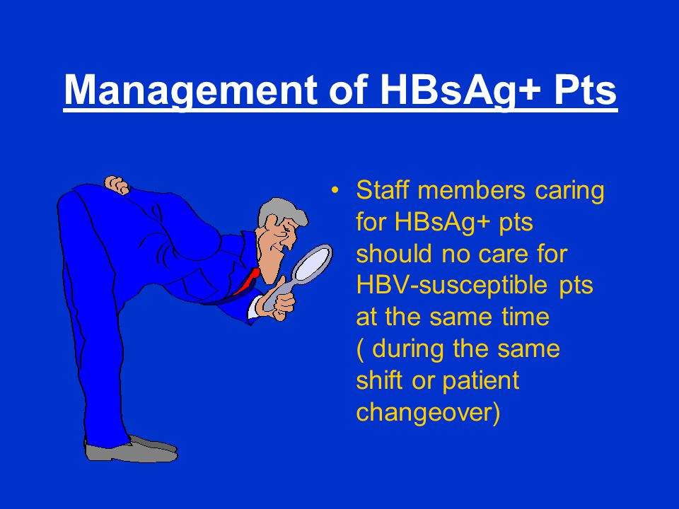 Management of HBsAg+ Pts Staff members caring for HBsAg+ pts should no care for HBV-susceptible pts at the same time ( during the same shift or patien