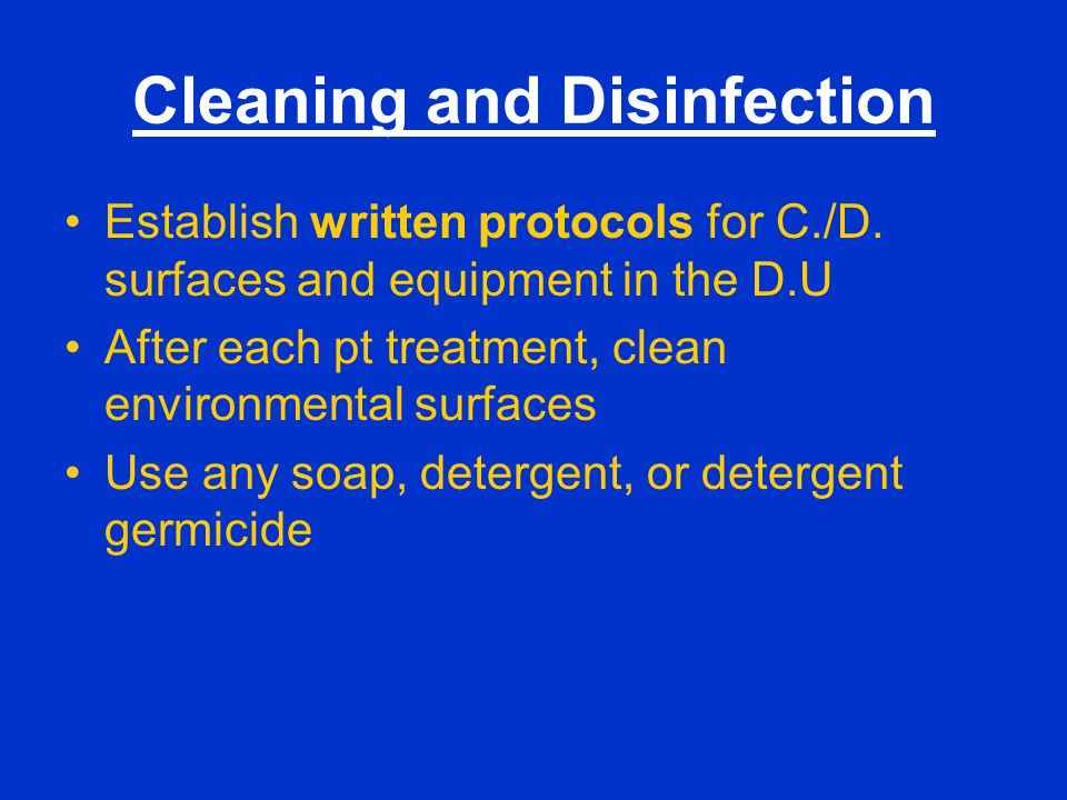 Cleaning and Disinfection Establish written protocols for C./D. surfaces and equipment in the D.U After each pt treatment, clean environmental surface