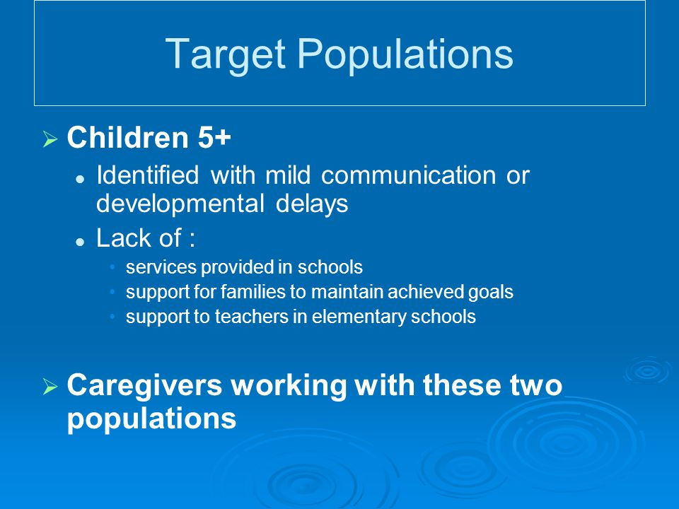 Target Populations   Children 5+ Identified with mild communication or developmental delays Lack of : services provided in schools support for families to maintain achieved goals support to teachers in elementary schools   Caregivers working with these two populations