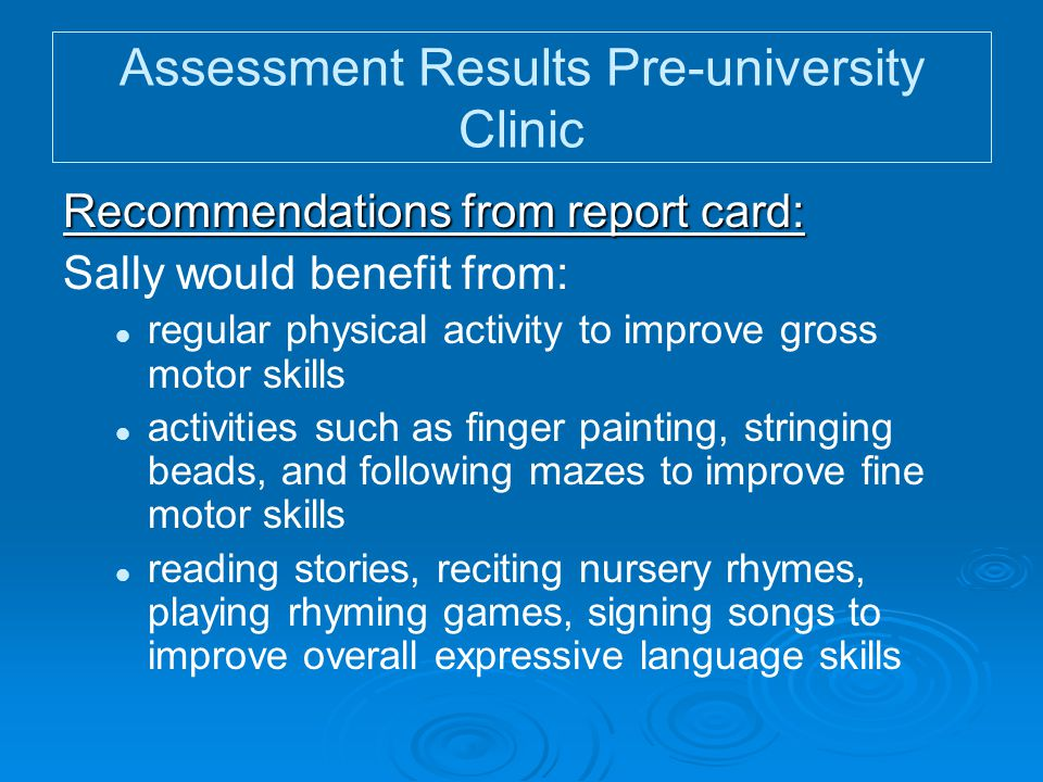 Assessment Results Pre-university Clinic Recommendations from report card: Sally would benefit from: regular physical activity to improve gross motor skills activities such as finger painting, stringing beads, and following mazes to improve fine motor skills reading stories, reciting nursery rhymes, playing rhyming games, signing songs to improve overall expressive language skills
