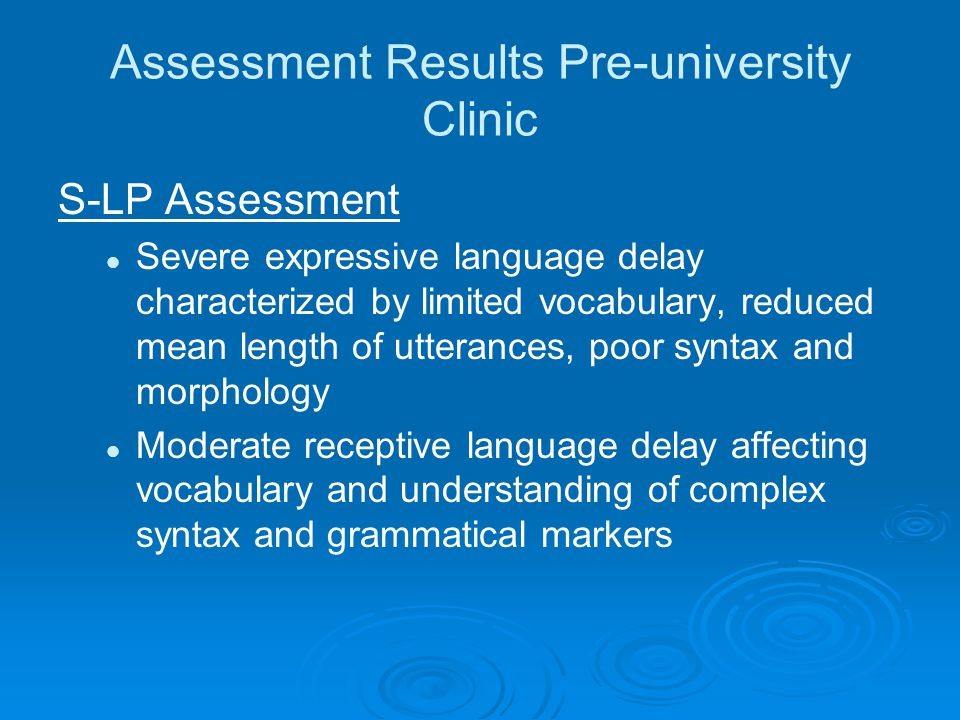 Assessment Results Pre-university Clinic S-LP Assessment Severe expressive language delay characterized by limited vocabulary, reduced mean length of utterances, poor syntax and morphology Moderate receptive language delay affecting vocabulary and understanding of complex syntax and grammatical markers