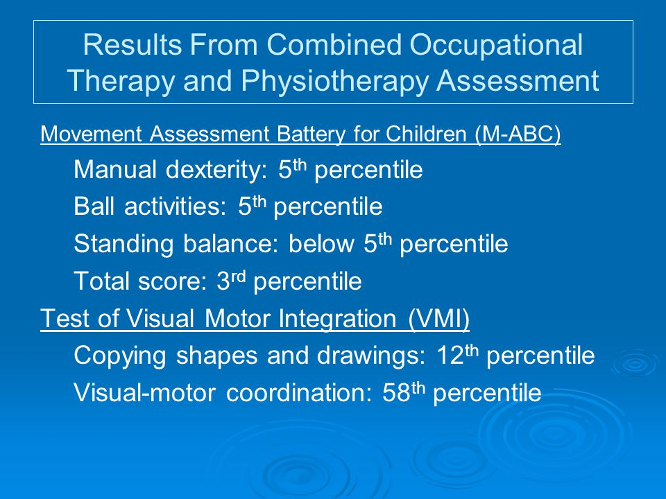 Results From Combined Occupational Therapy and Physiotherapy Assessment Movement Assessment Battery for Children (M-ABC) Manual dexterity: 5 th percentile Ball activities: 5 th percentile Standing balance: below 5 th percentile Total score: 3 rd percentile Test of Visual Motor Integration (VMI) Copying shapes and drawings: 12 th percentile Visual-motor coordination: 58 th percentile