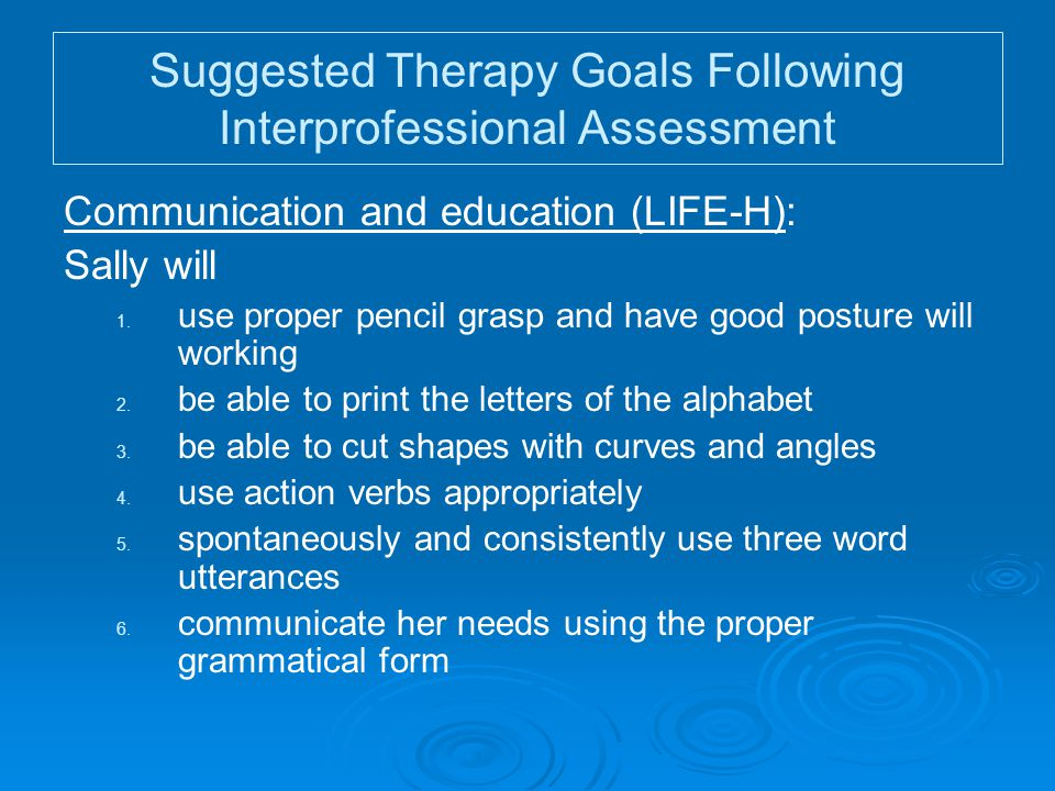 Suggested Therapy Goals Following Interprofessional Assessment Communication and education (LIFE-H): Sally will 1. 1. use proper pencil grasp and have