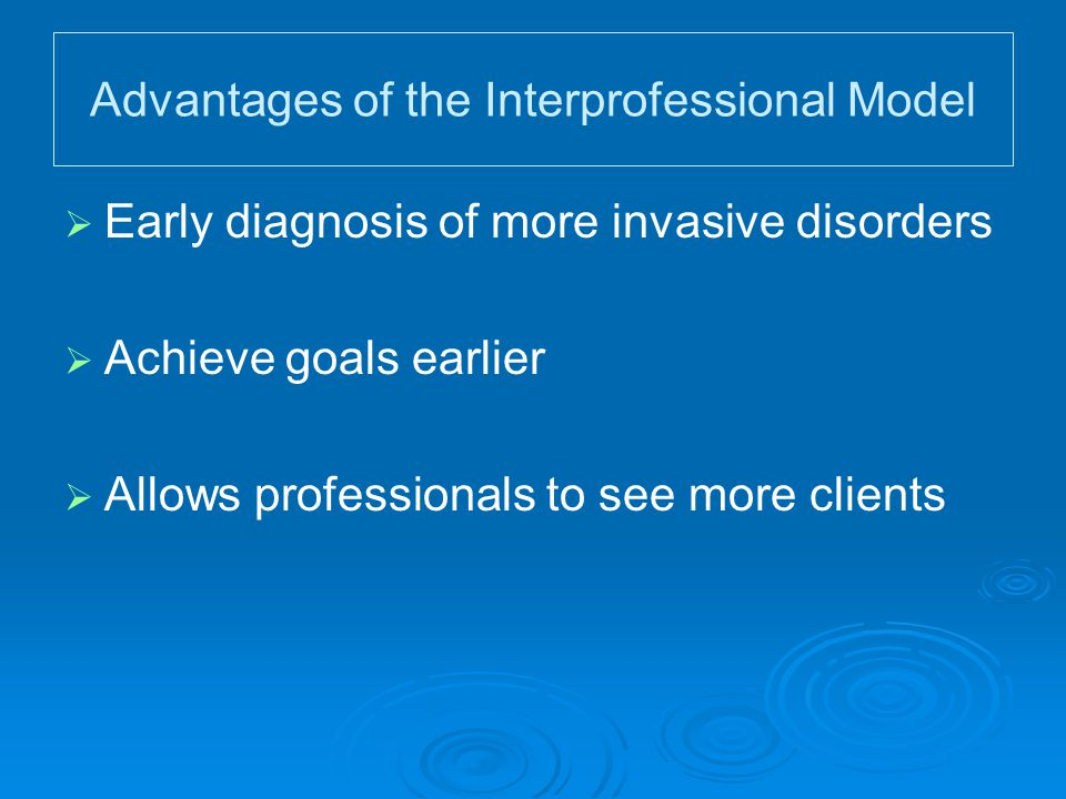 Advantages of the Interprofessional Model   Early diagnosis of more invasive disorders   Achieve goals earlier   Allows professionals to see mor