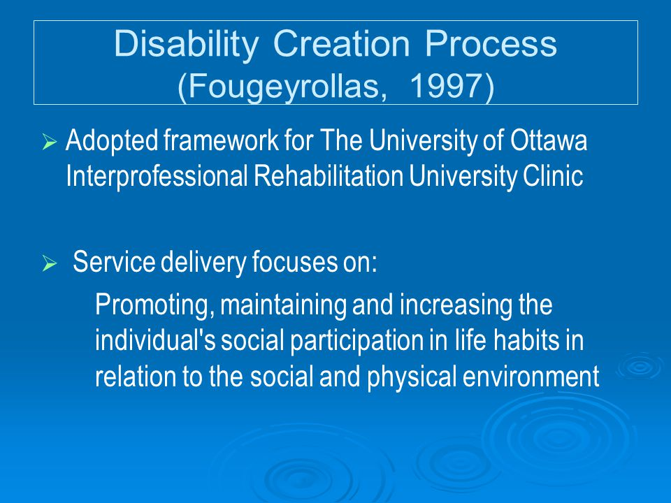 Disability Creation Process (Fougeyrollas, 1997)   Adopted framework for The University of Ottawa Interprofessional Rehabilitation University Clinic