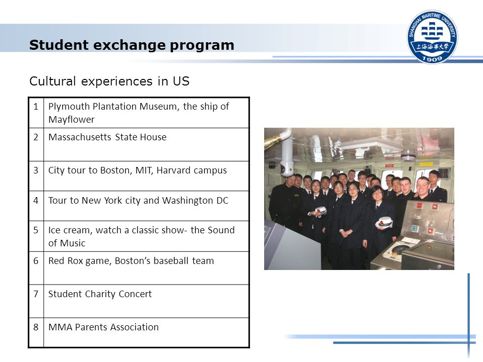 Student exchange program Cultural experiences in US 1Plymouth Plantation Museum, the ship of Mayflower 2Massachusetts State House 3City tour to Boston, MIT, Harvard campus 4Tour to New York city and Washington DC 5Ice cream, watch a classic show- the Sound of Music 6Red Rox game, Boston's baseball team 7Student Charity Concert 8MMA Parents Association