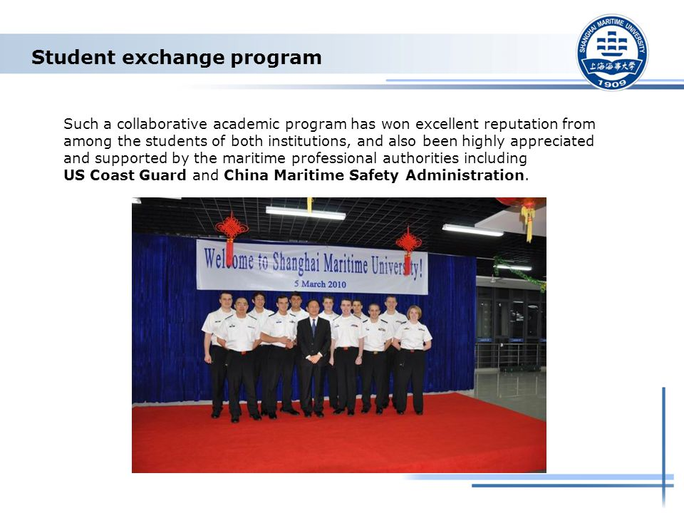 Student exchange program Such a collaborative academic program has won excellent reputation from among the students of both institutions, and also been highly appreciated and supported by the maritime professional authorities including US Coast Guard and China Maritime Safety Administration.