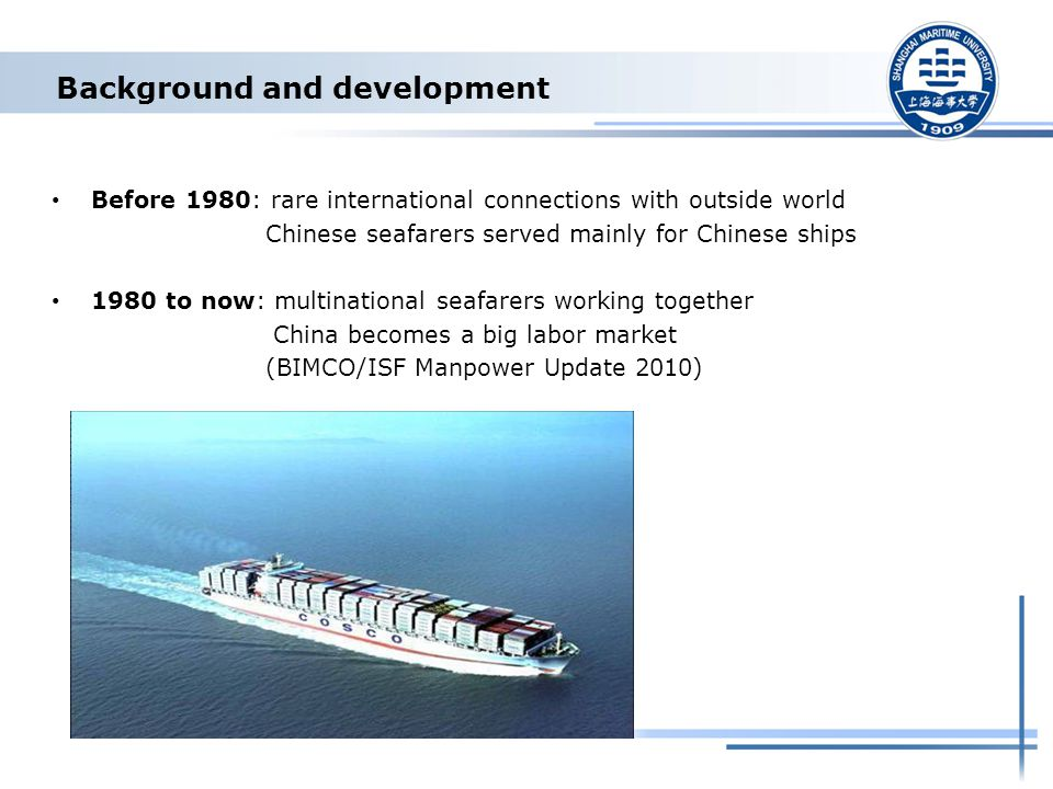 Background and development Before 1980: rare international connections with outside world Chinese seafarers served mainly for Chinese ships 1980 to now: multinational seafarers working together China becomes a big labor market (BIMCO/ISF Manpower Update 2010)
