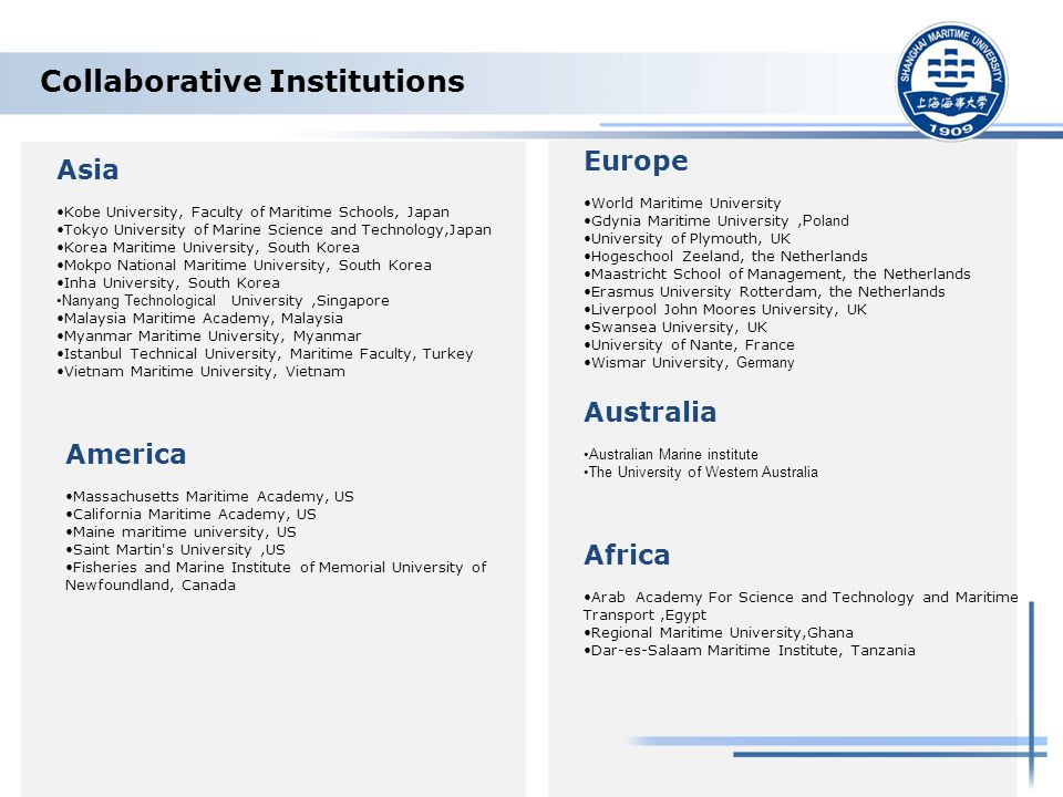 Collaborative Institutions Asia Kobe University, Faculty of Maritime Schools, Japan Tokyo University of Marine Science and Technology,Japan Korea Maritime University, South Korea Mokpo National Maritime University, South Korea Inha University, South Korea Nanyang Technological University,Singapore Malaysia Maritime Academy, Malaysia Myanmar Maritime University, Myanmar Istanbul Technical University, Maritime Faculty, Turkey Vietnam Maritime University, Vietnam Europe World Maritime University Gdynia Maritime University, Poland University of Plymouth, UK Hogeschool Zeeland, the Netherlands Maastricht School of Management, the Netherlands Erasmus University Rotterdam, the Netherlands Liverpool John Moores University, UK Swansea University, UK University of Nante, France Wismar University, Germany America Massachusetts Maritime Academy, US California Maritime Academy, US Maine maritime university, US Saint Martin s University,US Fisheries and Marine Institute of Memorial University of Newfoundland, Canada Africa Arab Academy For Science and Technology and Maritime Transport,Egypt Regional Maritime University,Ghana Dar-es-Salaam Maritime Institute, Tanzania Australia Australian Marine institute The University of Western Australia