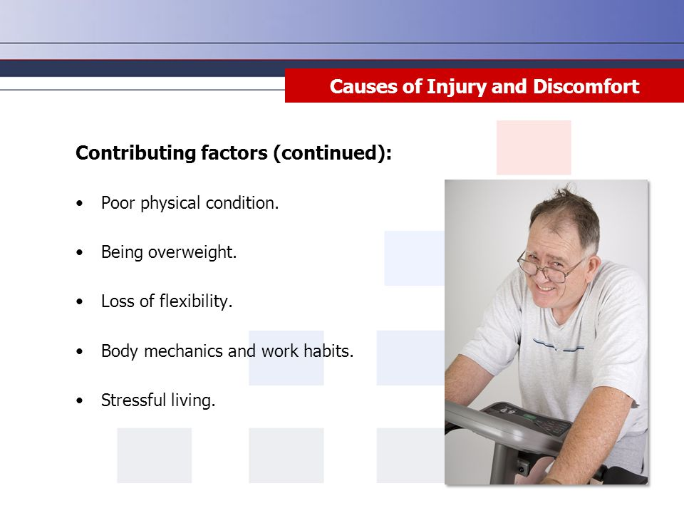 Causes of Injury and Discomfort Contributing factors (continued): Poor physical condition. Being overweight. Loss of flexibility. Body mechanics and w
