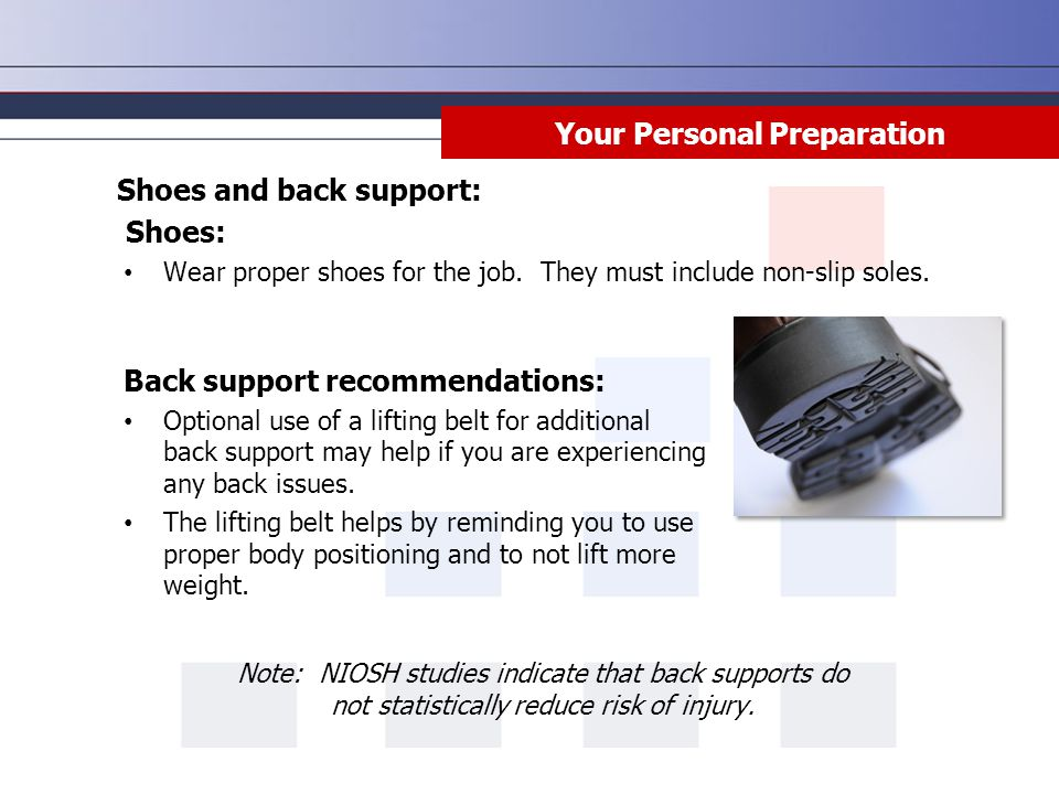 Your Personal Preparation Shoes and back support: Shoes: Wear proper shoes for the job. They must include non-slip soles. Back support recommendations