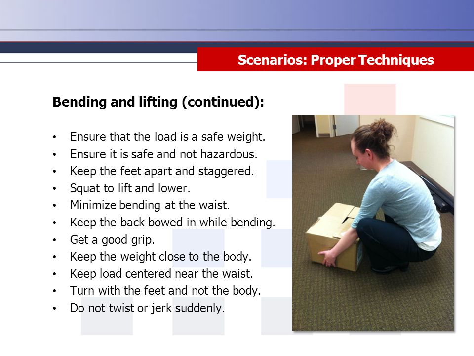 Scenarios: Proper Techniques Bending and lifting (continued): Ensure that the load is a safe weight. Ensure it is safe and not hazardous. Keep the fee