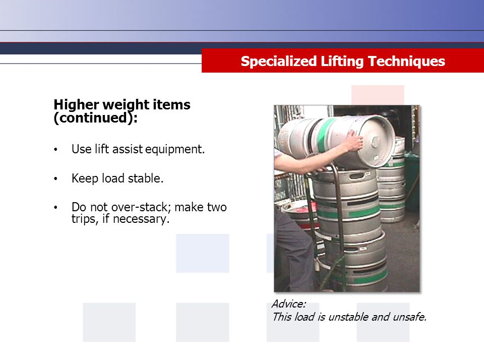 Specialized Lifting Techniques Higher weight items (continued): Use lift assist equipment. Keep load stable. Do not over-stack; make two trips, if nec