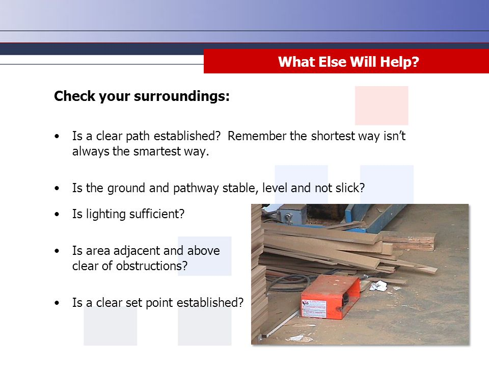 What Else Will Help? Check your surroundings: Is a clear path established? Remember the shortest way isn't always the smartest way. Is the ground and