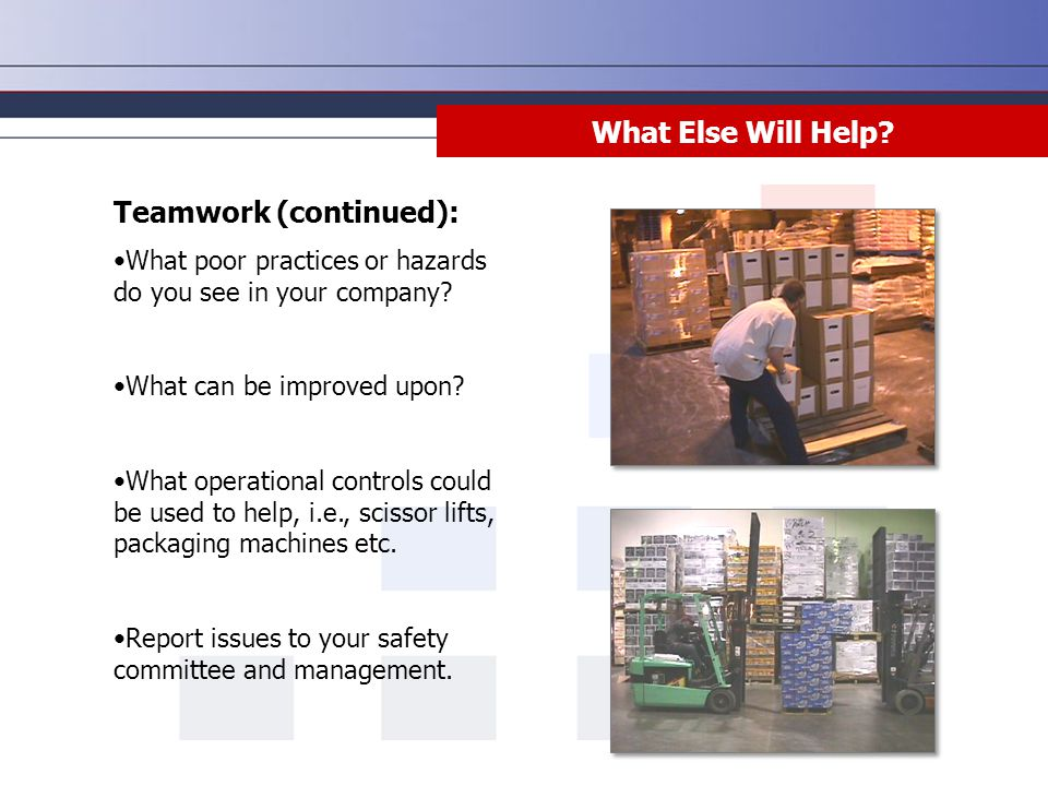 What Else Will Help? Teamwork (continued): What poor practices or hazards do you see in your company? What can be improved upon? What operational cont