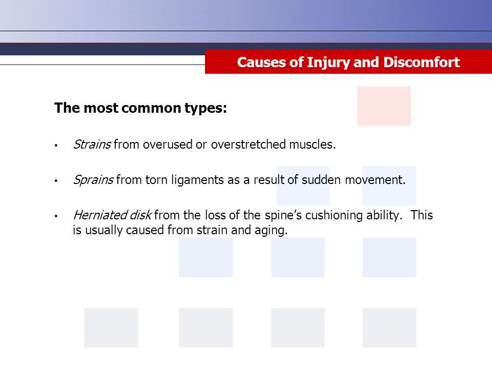 Causes of Injury and Discomfort The most common types: Strains from overused or overstretched muscles. Sprains from torn ligaments as a result of sudd