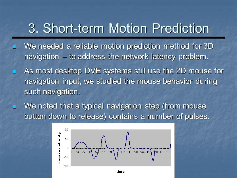 3. Short-term Motion Prediction We needed a reliable motion prediction method for 3D navigation – to address the network latency problem. We needed a
