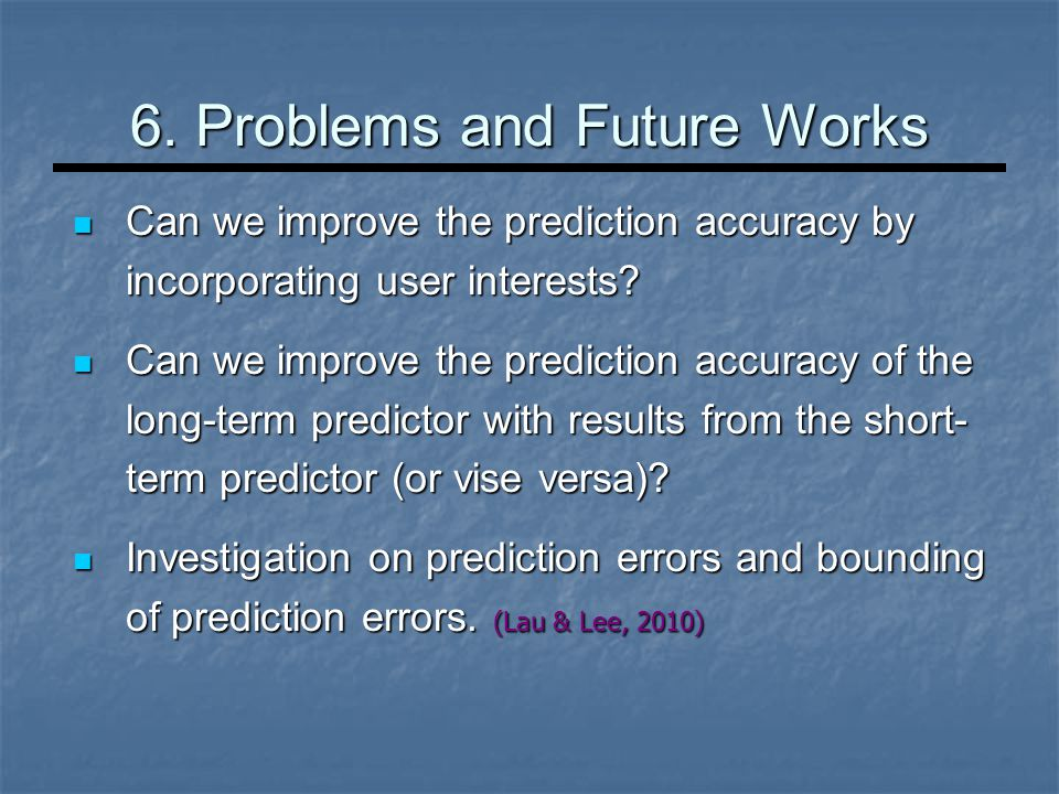 6. Problems and Future Works Can we improve the prediction accuracy by incorporating user interests? Can we improve the prediction accuracy by incorpo