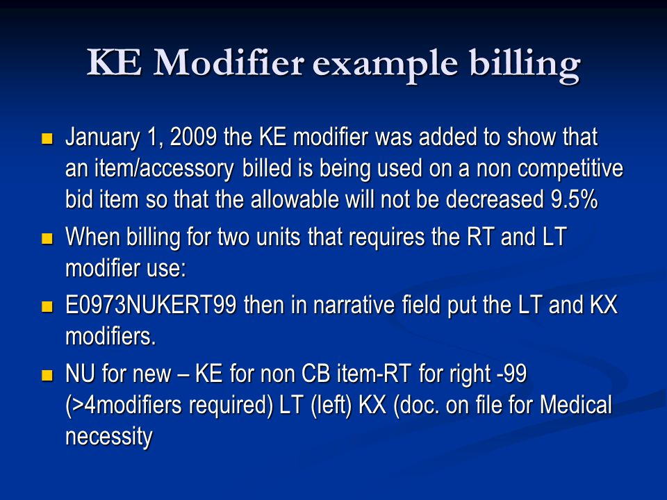 KE Modifier example billing January 1, 2009 the KE modifier was added to show that an item/accessory billed is being used on a non competitive bid item so that the allowable will not be decreased 9.5% January 1, 2009 the KE modifier was added to show that an item/accessory billed is being used on a non competitive bid item so that the allowable will not be decreased 9.5% When billing for two units that requires the RT and LT modifier use: When billing for two units that requires the RT and LT modifier use: E0973NUKERT99 then in narrative field put the LT and KX modifiers.