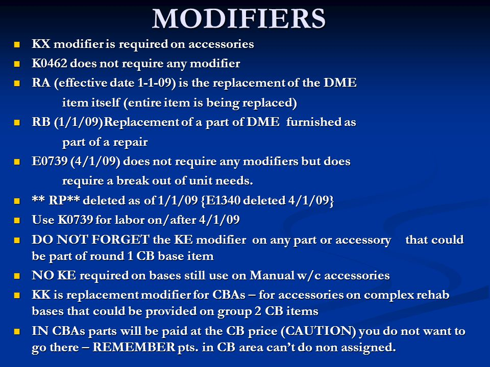 MODIFIERS KX modifier is required on accessories KX modifier is required on accessories K0462 does not require any modifier K0462 does not require any modifier RA (effective date 1-1-09) is the replacement of the DME RA (effective date 1-1-09) is the replacement of the DME item itself (entire item is being replaced) RB (1/1/09)Replacement of a part of DME furnished as RB (1/1/09)Replacement of a part of DME furnished as part of a repair E0739 (4/1/09) does not require any modifiers but does E0739 (4/1/09) does not require any modifiers but does require a break out of unit needs.