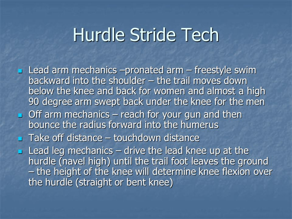 Hurdle Stride Tech Lead arm mechanics –pronated arm – freestyle swim backward into the shoulder – the trail moves down below the knee and back for women and almost a high 90 degree arm swept back under the knee for the men Lead arm mechanics –pronated arm – freestyle swim backward into the shoulder – the trail moves down below the knee and back for women and almost a high 90 degree arm swept back under the knee for the men Off arm mechanics – reach for your gun and then bounce the radius forward into the humerus Off arm mechanics – reach for your gun and then bounce the radius forward into the humerus Take off distance – touchdown distance Take off distance – touchdown distance Lead leg mechanics – drive the lead knee up at the hurdle (navel high) until the trail foot leaves the ground – the height of the knee will determine knee flexion over the hurdle (straight or bent knee) Lead leg mechanics – drive the lead knee up at the hurdle (navel high) until the trail foot leaves the ground – the height of the knee will determine knee flexion over the hurdle (straight or bent knee)