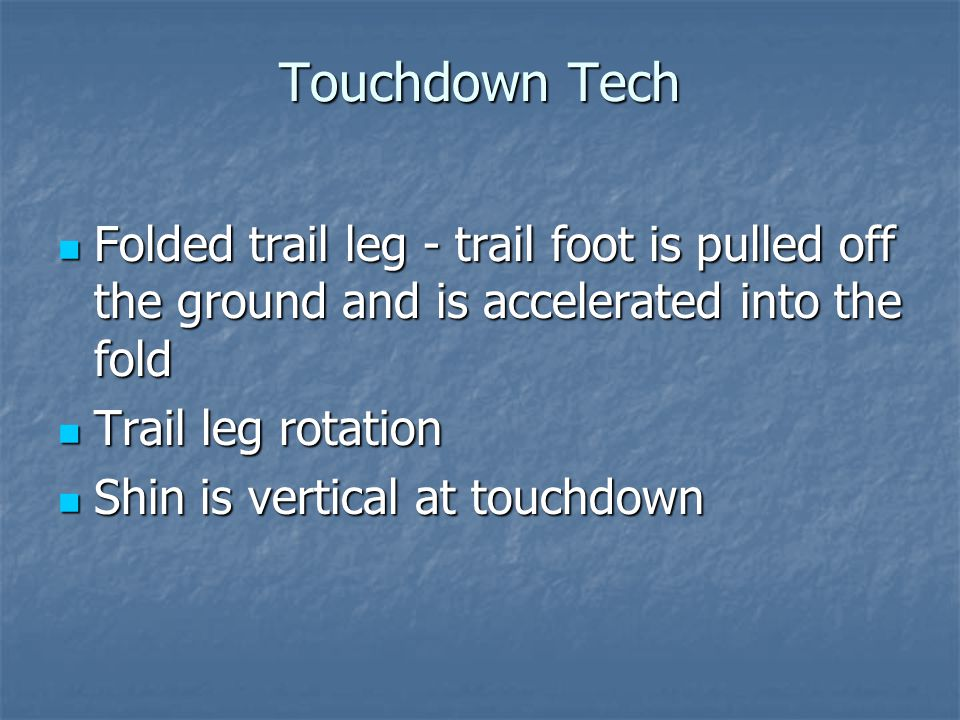 Touchdown Tech Folded trail leg - trail foot is pulled off the ground and is accelerated into the fold Folded trail leg - trail foot is pulled off the ground and is accelerated into the fold Trail leg rotation Trail leg rotation Shin is vertical at touchdown Shin is vertical at touchdown