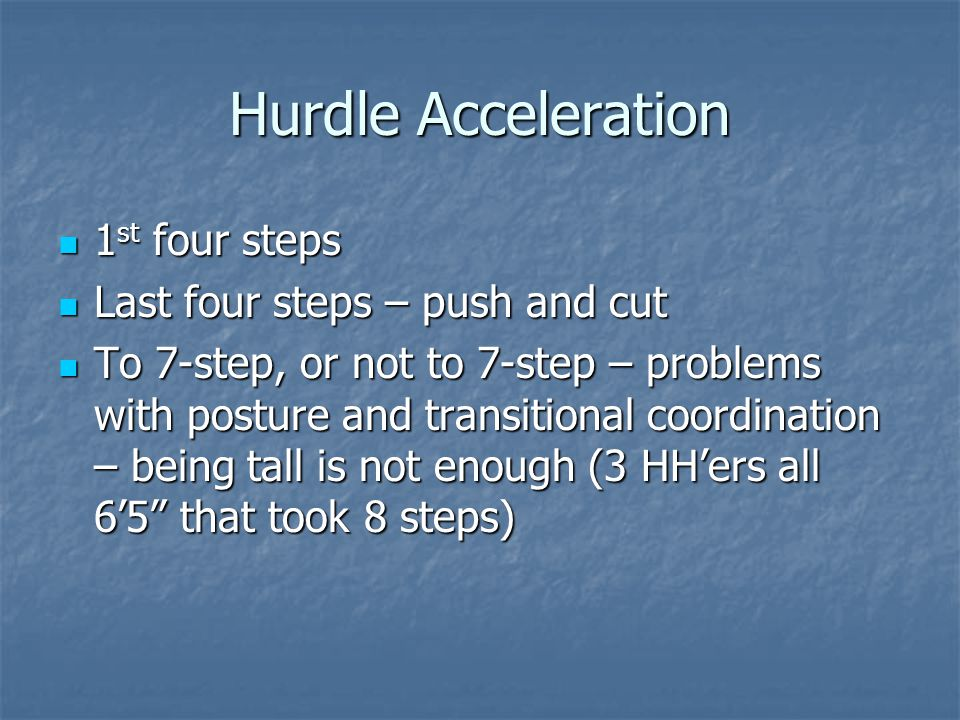 Hurdle Acceleration 1 st four steps 1 st four steps Last four steps – push and cut Last four steps – push and cut To 7-step, or not to 7-step – problems with posture and transitional coordination – being tall is not enough (3 HH'ers all 6'5 that took 8 steps) To 7-step, or not to 7-step – problems with posture and transitional coordination – being tall is not enough (3 HH'ers all 6'5 that took 8 steps)