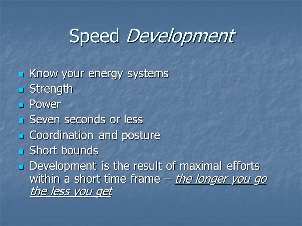 Speed Development Know your energy systems Know your energy systems Strength Strength Power Power Seven seconds or less Seven seconds or less Coordination and posture Coordination and posture Short bounds Short bounds Development is the result of maximal efforts within a short time frame – the longer you go the less you get Development is the result of maximal efforts within a short time frame – the longer you go the less you get
