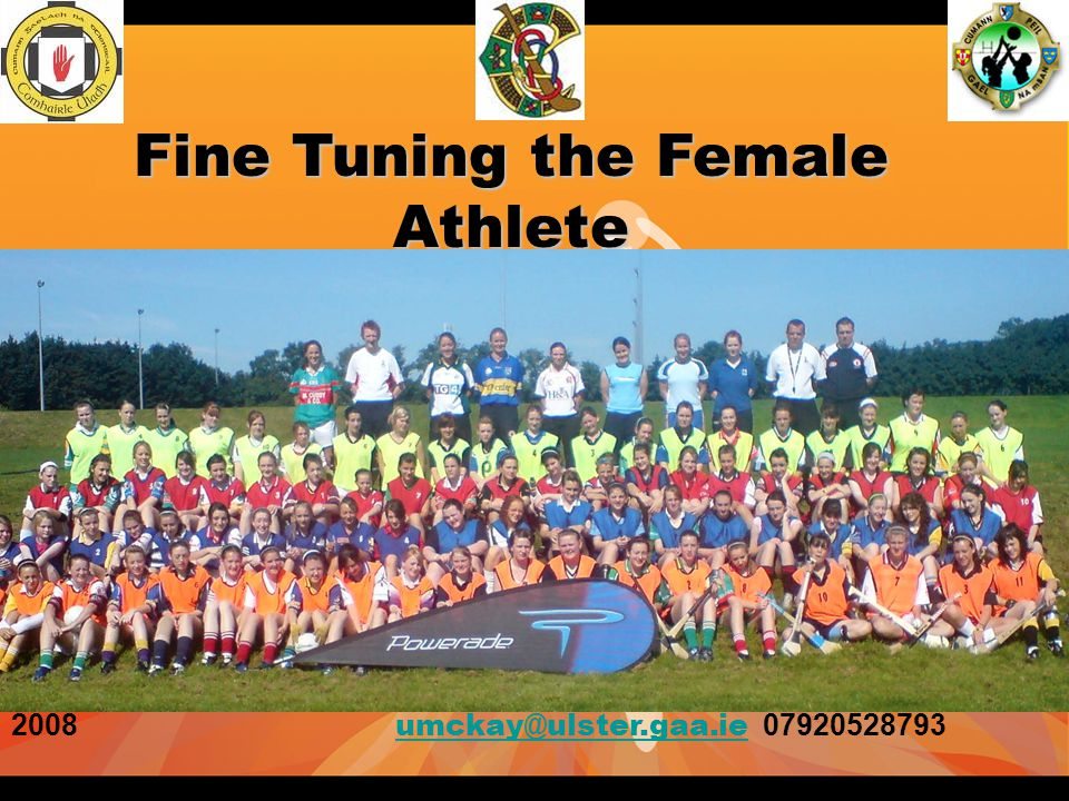 Fine Tuning the Female Athlete 2008 umckay@ulster.gaa.ie 07920528793 umckay@ulster.gaa.ie