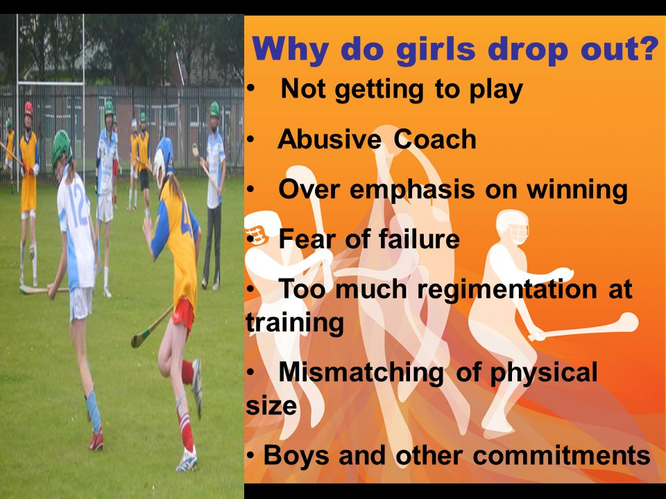 Not getting to play Abusive Coach Over emphasis on winning Fear of failure Too much regimentation at training Mismatching of physical size Boys and other commitments Why do girls drop out