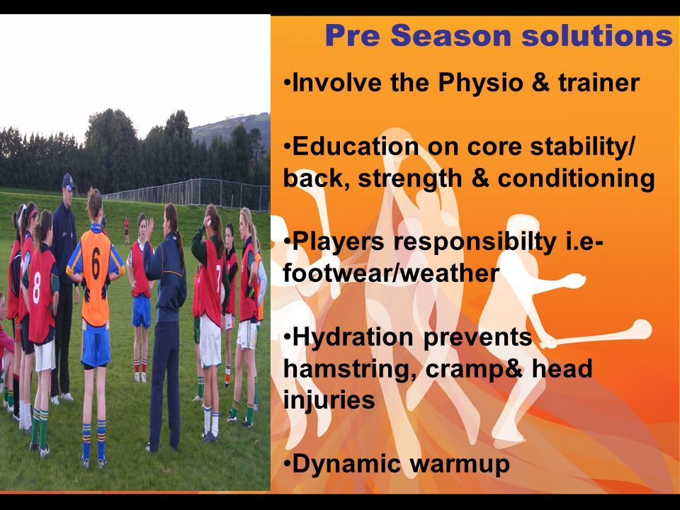 Involve the Physio & trainer Education on core stability/ back, strength & conditioning Players responsibilty i.e- footwear/weather Hydration prevents hamstring, cramp& head injuries Dynamic warmup Pre Season solutions