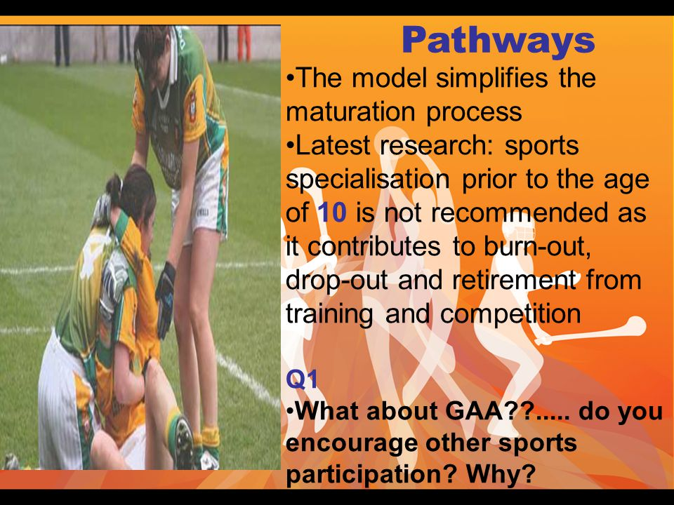Pathways The model simplifies the maturation process Latest research: sports specialisation prior to the age of 10 is not recommended as it contributes to burn-out, drop-out and retirement from training and competition Q1 What about GAA .....
