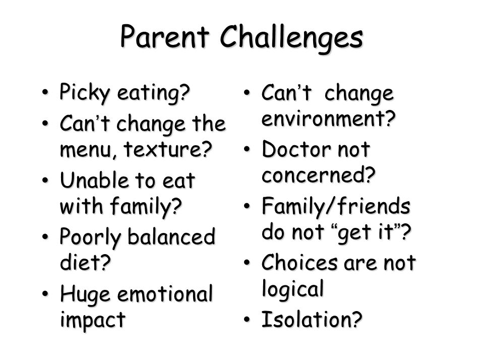 Parent Challenges Picky eating? Picky eating? Can't change the menu, texture? Can't change the menu, texture? Unable to eat with family? Unable to eat