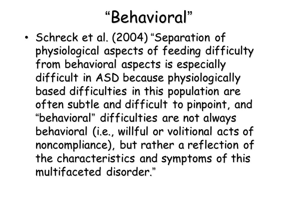 """""""Behavioral"""" Schreck et al. (2004) """"Separation of physiological aspects of feeding difficulty from behavioral aspects is especially difficult in ASD b"""