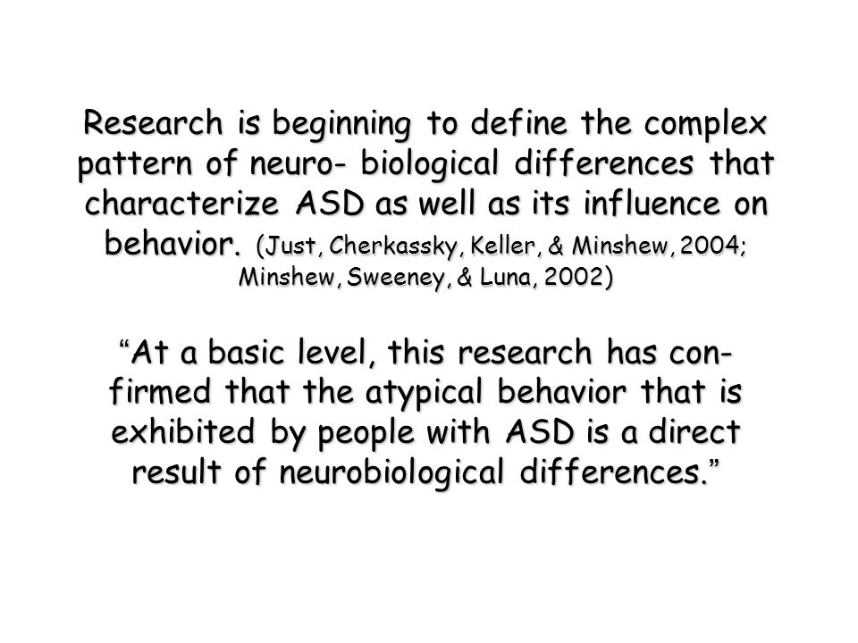 Research is beginning to define the complex pattern of neuro- biological differences that characterize ASD as well as its influence on behavior. (Just