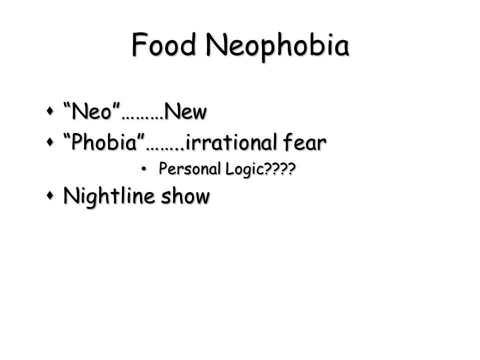 "Food Neophobia  ""Neo""………New  ""Phobia""……..irrational fear Personal Logic???? Personal Logic????  Nightline show"
