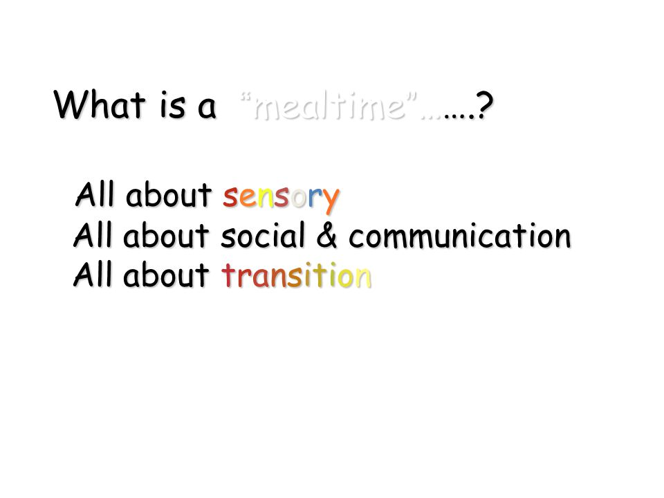 """What is a """"mealtime""""…….? All about sensory All about social & communication All about transition"""