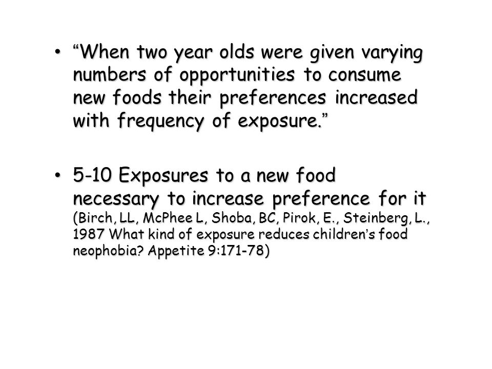 """""""When two year olds were given varying numbers of opportunities to consume new foods their preferences increased with frequency of exposure."""" """"When tw"""